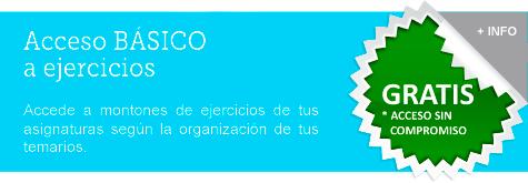 ACCESO BASICO A EJERCICIOS - Accede a montones de ejercicios de tus asignaturas según la organización de tus temarios - GRATIS * Acceso sin Compromiso. Pulsa para obtener + INFO